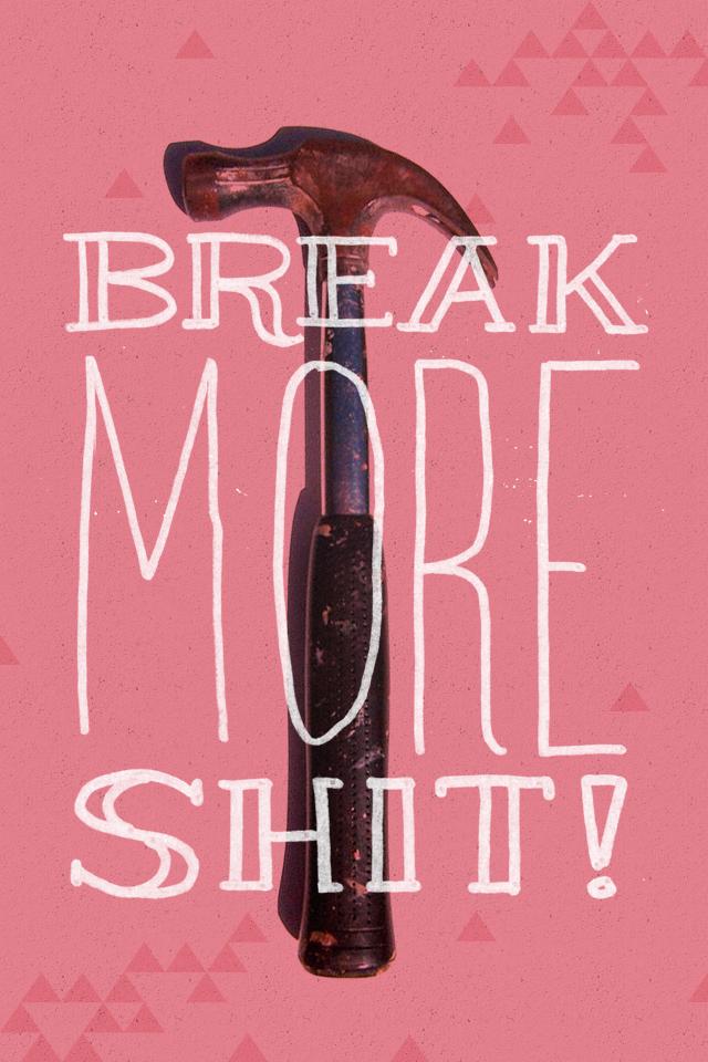 Break more sh*t! by Patrick Macomber